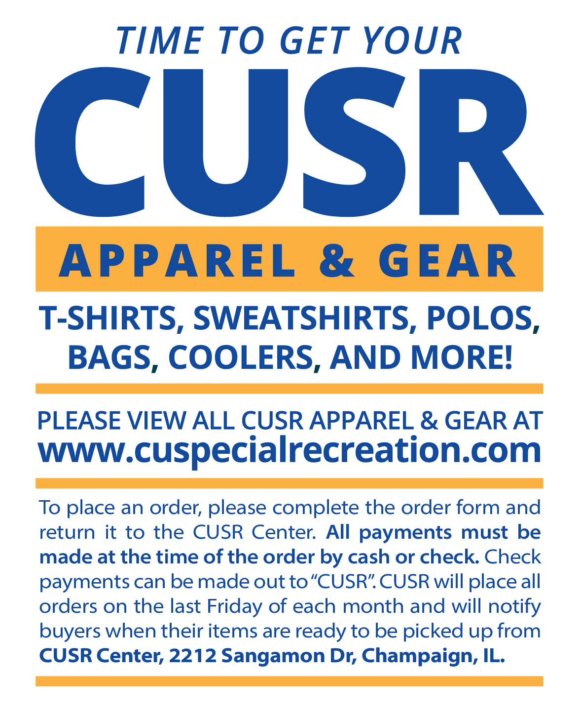 """Please View All CUSR Apparel & gear at www.cuspecialrecreation.com. To place an order, please complete the order form and return it to CUSR Center. All payments must be made at the time of the order by cash or check. Check payments can be made out to """"CUSR"""". CUSR will place all orders on the last Friday of each month and will notify buyers when their items are ready to be picked up from CUSR Center, 2212 Sangamon Dr, Champaign, IL"""